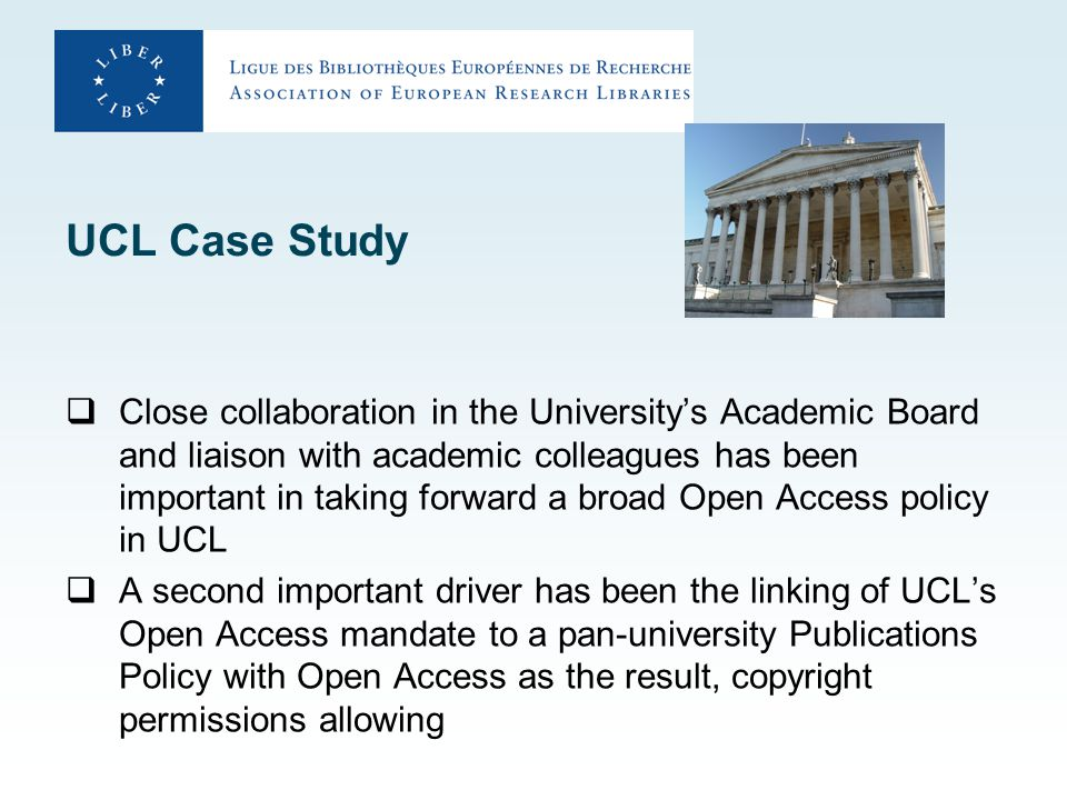 UCL Case Study  Close collaboration in the University's Academic Board and liaison with academic colleagues has been important in taking forward a broad Open Access policy in UCL  A second important driver has been the linking of UCL's Open Access mandate to a pan-university Publications Policy with Open Access as the result, copyright permissions allowing