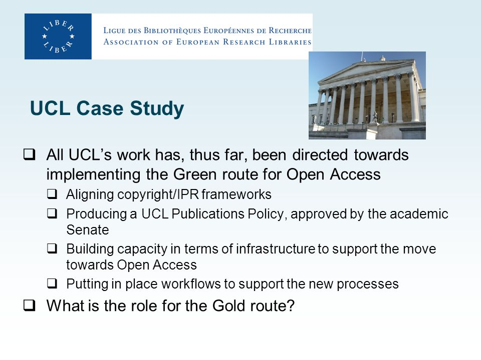 UCL Case Study  All UCL's work has, thus far, been directed towards implementing the Green route for Open Access  Aligning copyright/IPR frameworks  Producing a UCL Publications Policy, approved by the academic Senate  Building capacity in terms of infrastructure to support the move towards Open Access  Putting in place workflows to support the new processes  What is the role for the Gold route?