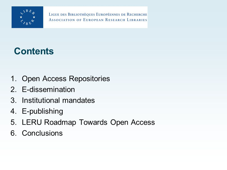 Contents 1.Open Access Repositories 2.E-dissemination 3.Institutional mandates 4.E-publishing 5.LERU Roadmap Towards Open Access 6.Conclusions