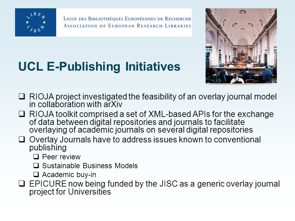 UCL E-Publishing Initiatives  RIOJA project investigated the feasibility of an overlay journal model in collaboration with arXiv  RIOJA toolkit comprised a set of XML-based APIs for the exchange of data between digital repositories and journals to facilitate overlaying of academic journals on several digital repositories  Overlay Journals have to address issues known to conventional publishing  Peer review  Sustainable Business Models  Academic buy-in  EPICURE now being funded by the JISC as a generic overlay journal project for Universities