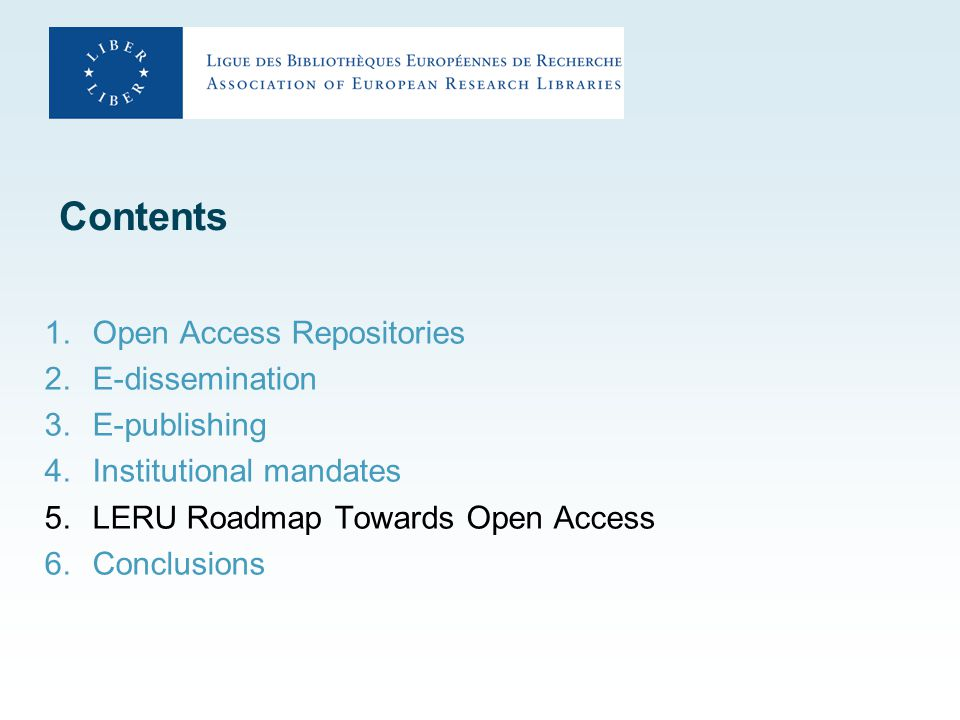 Contents 1.Open Access Repositories 2.E-dissemination 3.E-publishing 4.Institutional mandates 5.LERU Roadmap Towards Open Access 6.Conclusions