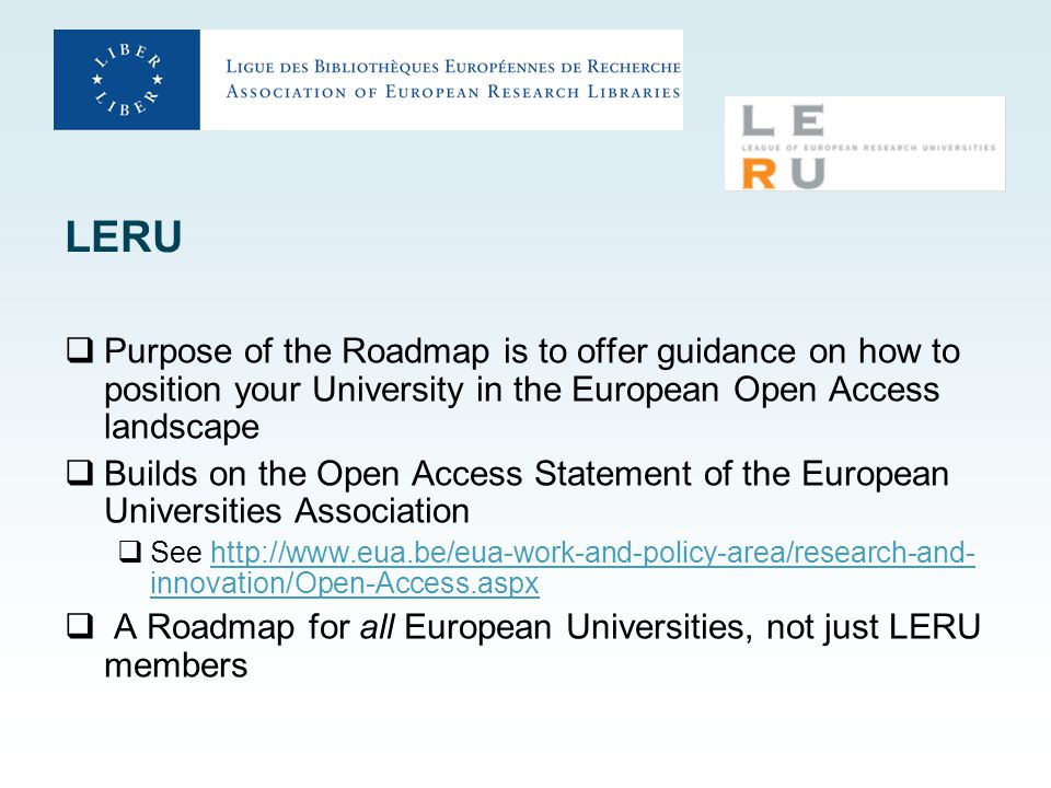 LERU  Purpose of the Roadmap is to offer guidance on how to position your University in the European Open Access landscape  Builds on the Open Access Statement of the European Universities Association  See http://www.eua.be/eua-work-and-policy-area/research-and- innovation/Open-Access.aspxhttp://www.eua.be/eua-work-and-policy-area/research-and- innovation/Open-Access.aspx  A Roadmap for all European Universities, not just LERU members