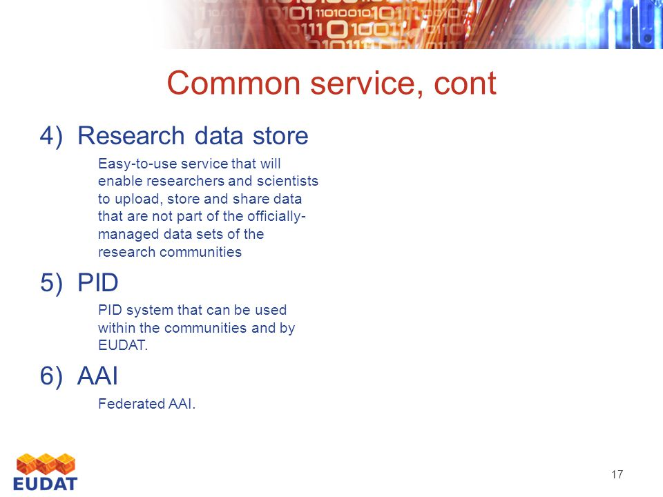 Common service, cont 4)Research data store Easy-to-use service that will enable researchers and scientists to upload, store and share data that are not part of the officially- managed data sets of the research communities 5)PID PID system that can be used within the communities and by EUDAT.
