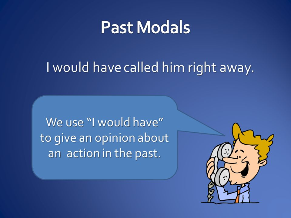 """I would have called him right away. We use """"I would have"""" to give an opinion about an action in the past."""