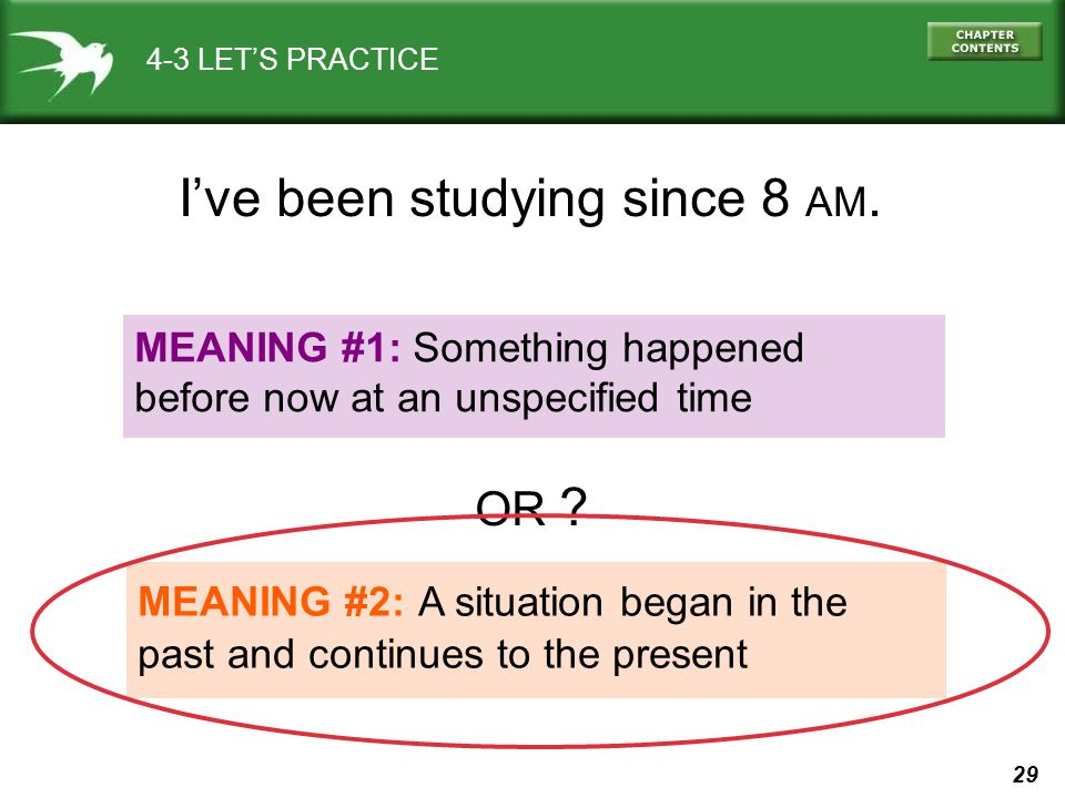 29 4-3 LET'S PRACTICE MEANING #1: Something happened before now at an unspecified time MEANING #2: A situation began in the past and continues to the present I've been studying since 8 AM.