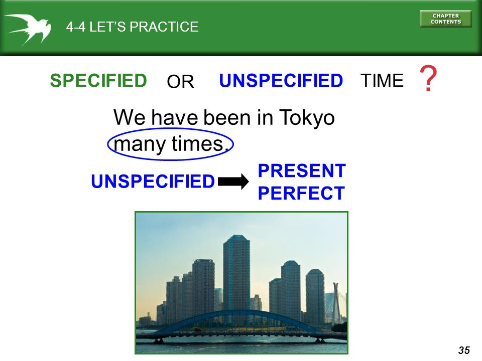 35 4-4 LET'S PRACTICE SPECIFIEDUNSPECIFIED TIME .We have been in Tokyo many times.