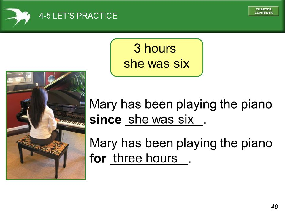 46 4-5 LET'S PRACTICE Mary has been playing the piano since ___________.