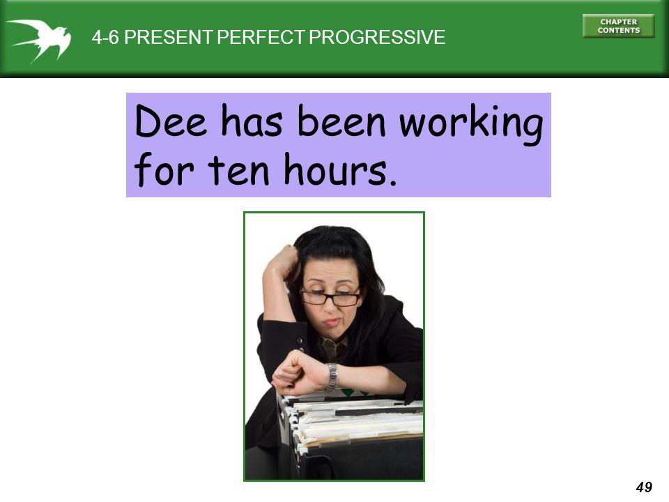 49 4-6 PRESENT PERFECT PROGRESSIVE Dee has been working for ten hours.