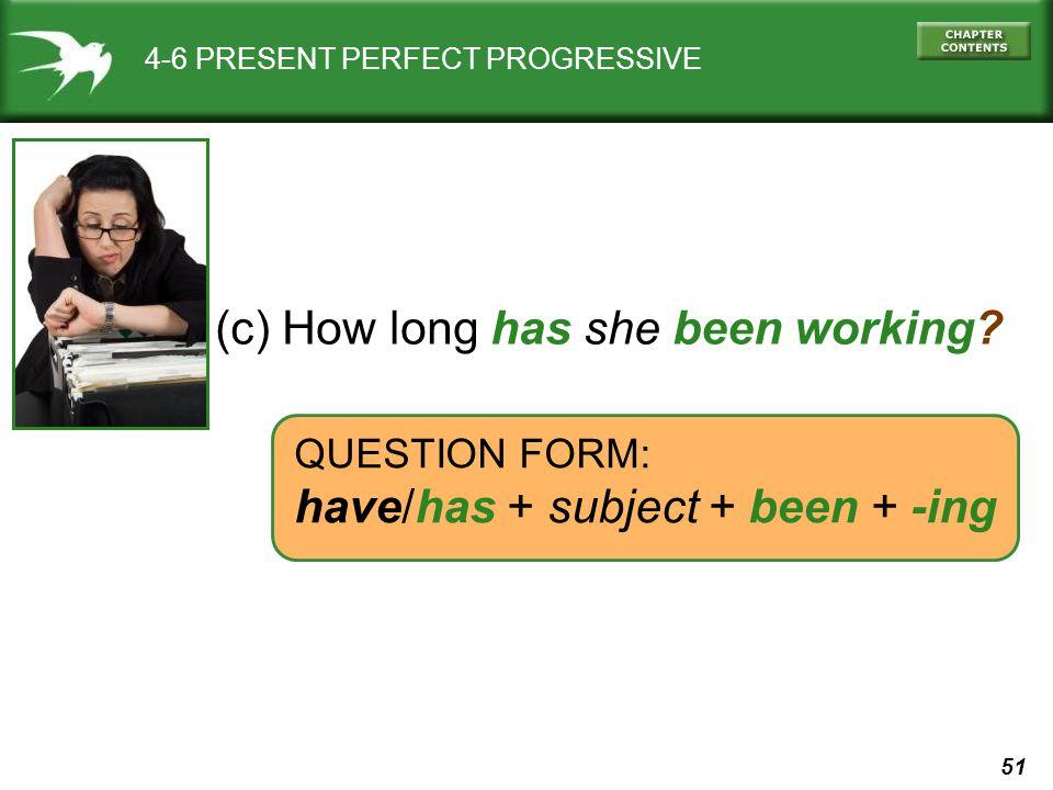 51 4-6 PRESENT PERFECT PROGRESSIVE (c) How long has she been working.