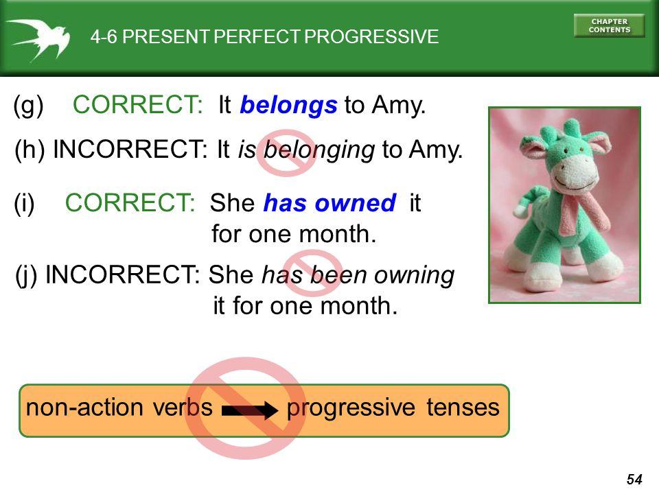 54 4-6 PRESENT PERFECT PROGRESSIVE (g) CORRECT: It belongs to Amy.