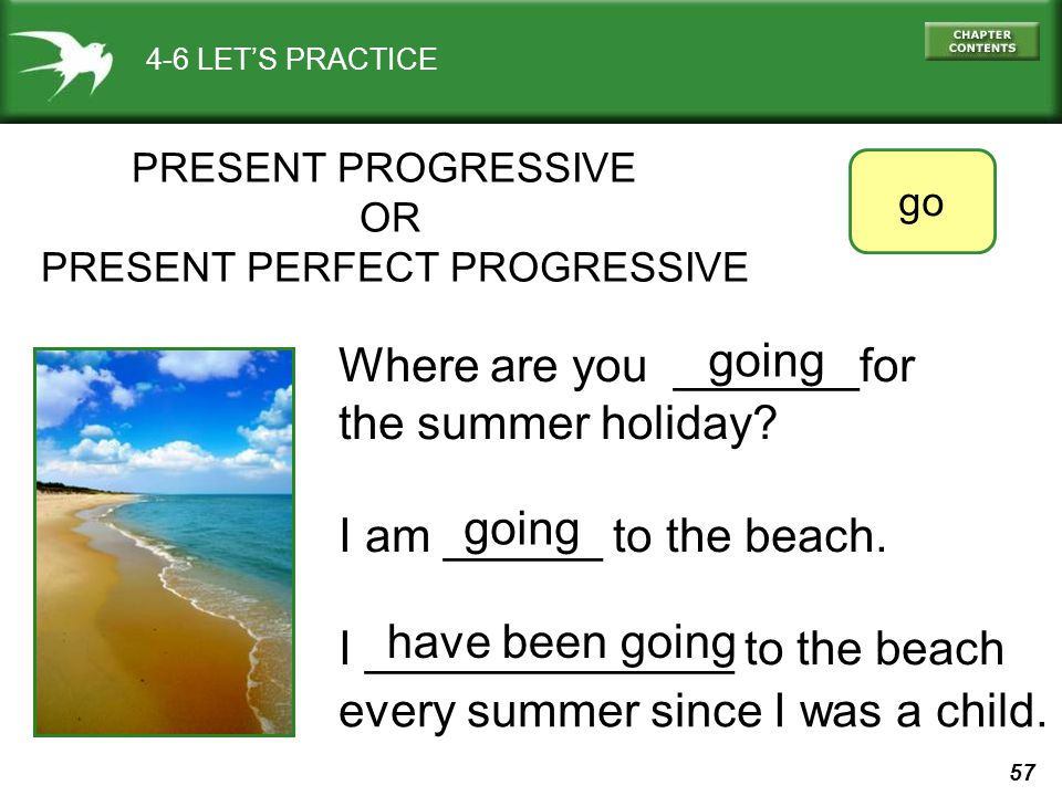 57 4-6 LET'S PRACTICE PRESENT PROGRESSIVE OR PRESENT PERFECT PROGRESSIVE Where are you _______for the summer holiday.