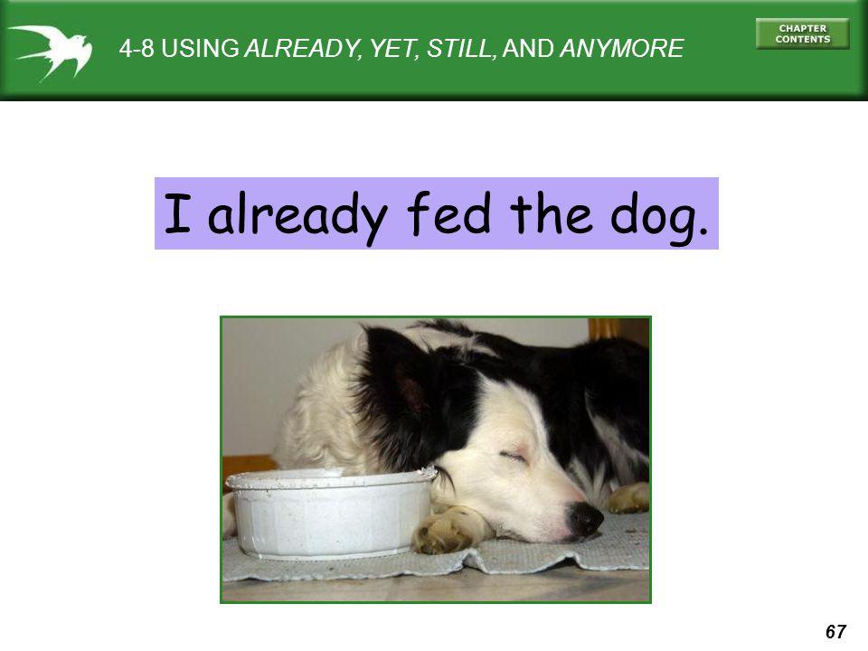 67 4-8 USING ALREADY, YET, STILL, AND ANYMORE I already fed the dog.