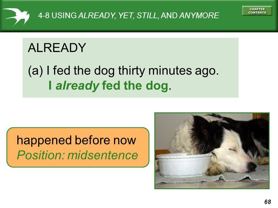 68 4-8 USING ALREADY, YET, STILL, AND ANYMORE ALREADY (a) I fed the dog thirty minutes ago.