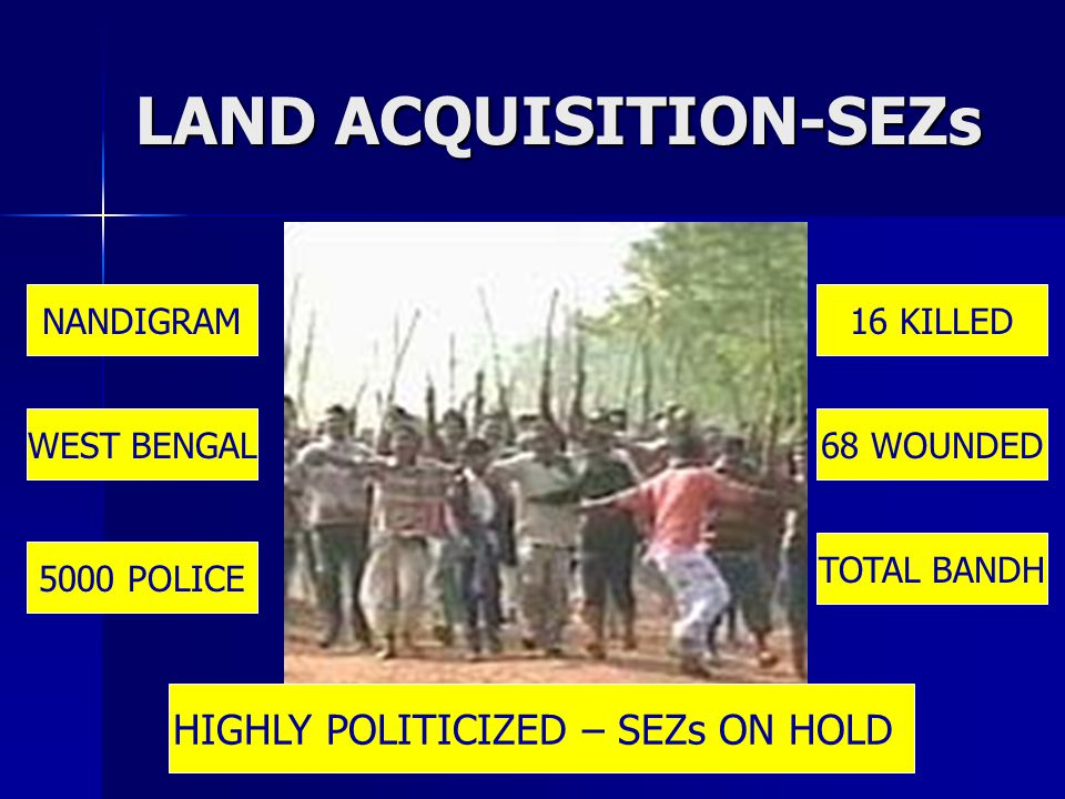 LAND ACQUISITION-SEZs NANDIGRAM WEST BENGAL 5000 POLICE 16 KILLED 68 WOUNDED TOTAL BANDH HIGHLY POLITICIZED – SEZs ON HOLD