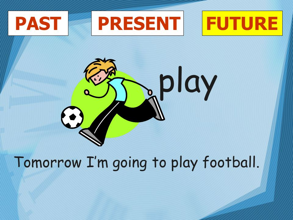 PASTFUTUREPRESENT play Tomorrow I'm going to play football.