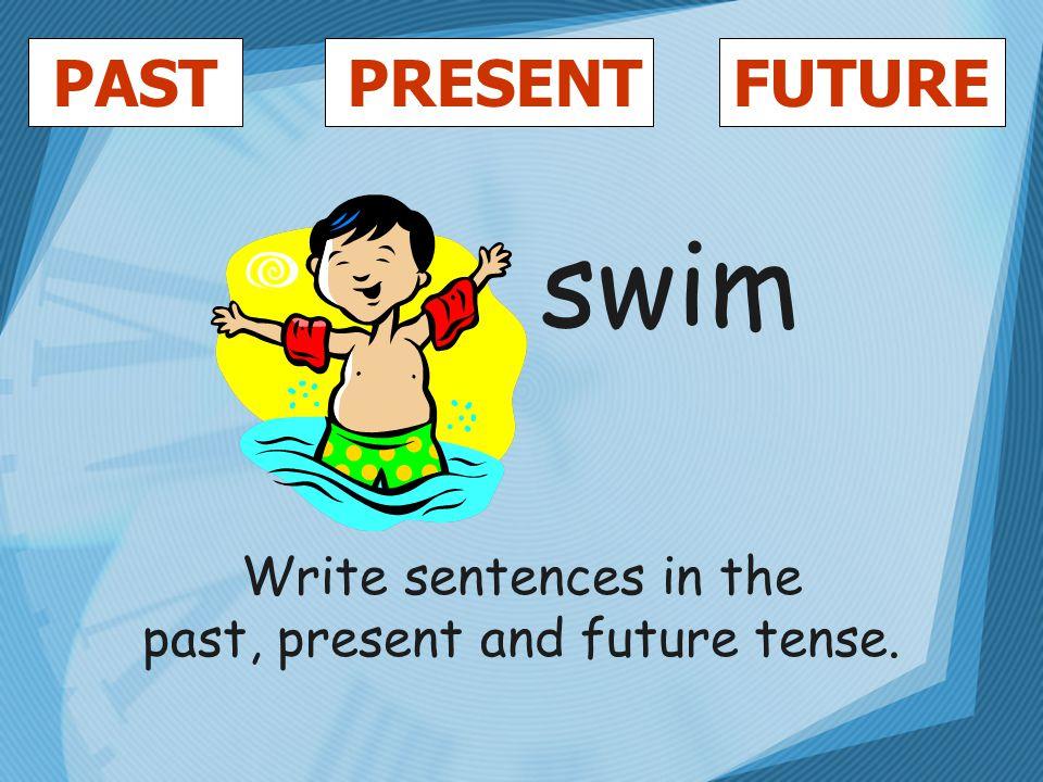 PASTFUTUREPRESENT swim Write sentences in the past, present and future tense.