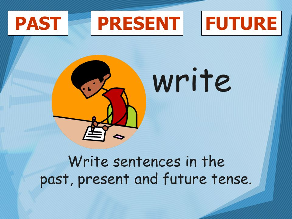 PASTFUTUREPRESENT write Write sentences in the past, present and future tense.