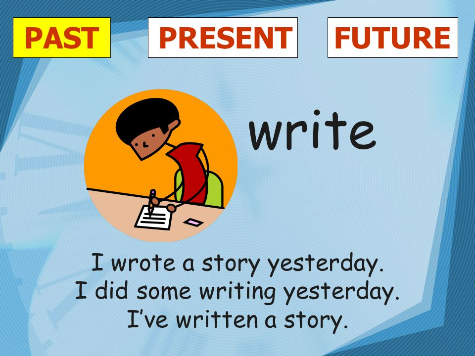 PASTFUTUREPRESENT write I wrote a story yesterday. I did some writing yesterday. I've written a story.