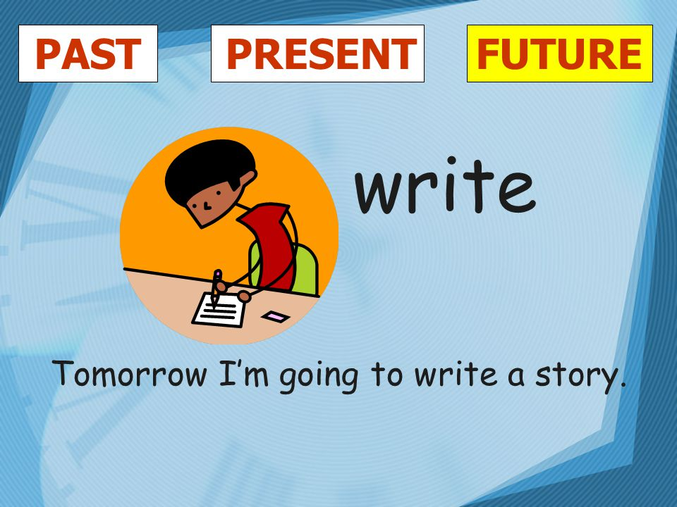 PASTFUTUREPRESENT write Tomorrow I'm going to write a story.