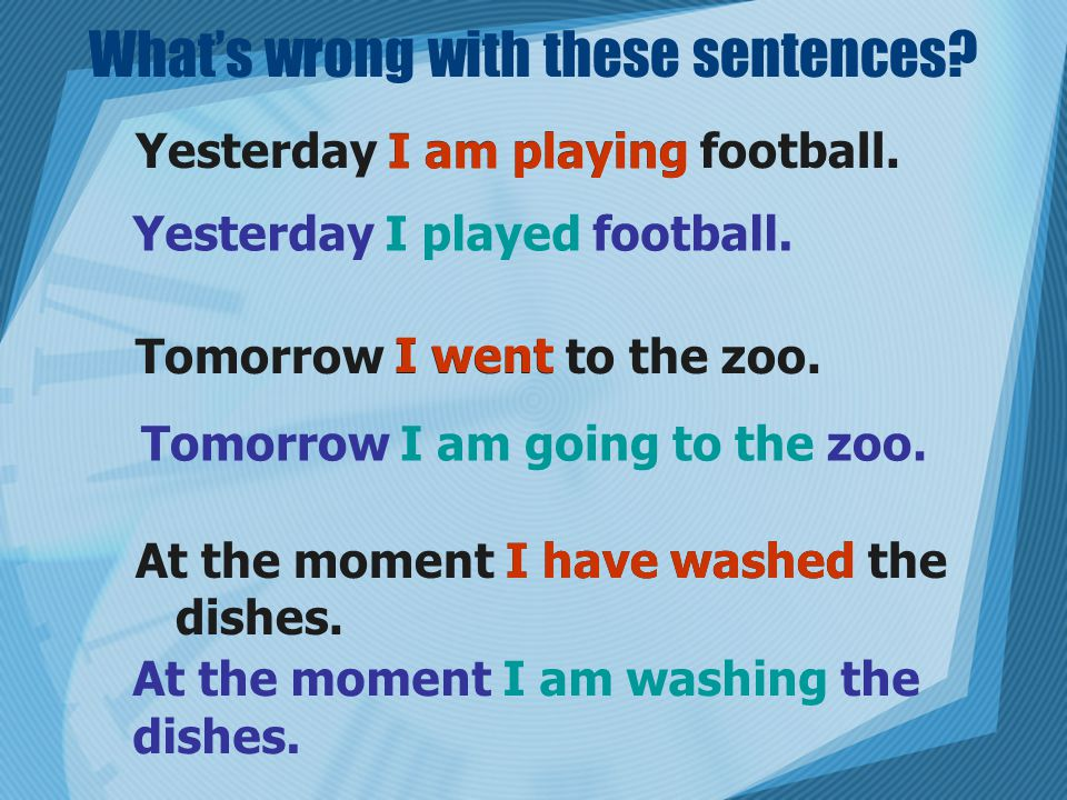 What's wrong with these sentences. Yesterday I am playing football.