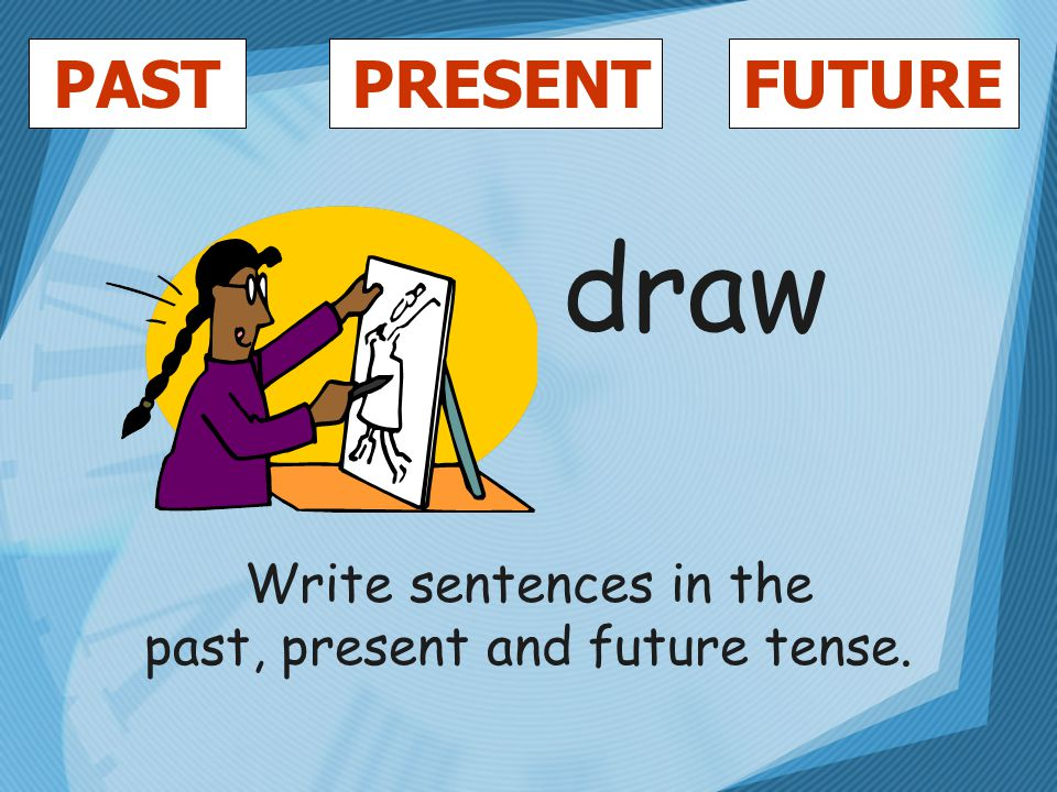 PASTFUTUREPRESENT draw Write sentences in the past, present and future tense.