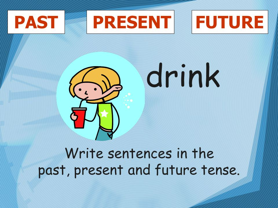 PASTFUTUREPRESENT drink Write sentences in the past, present and future tense.