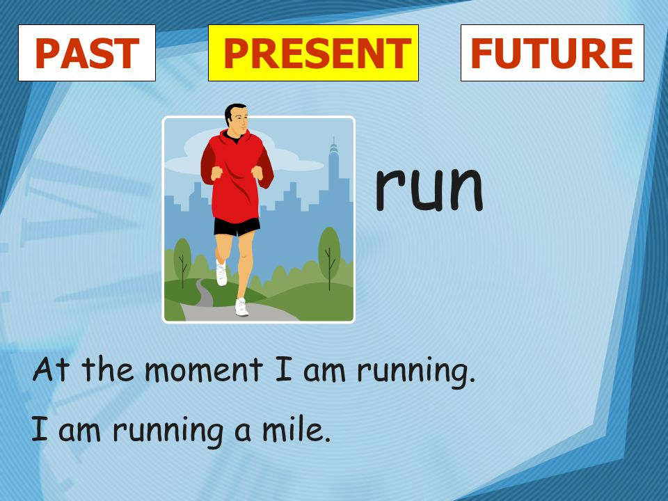 PASTFUTUREPRESENT run At the moment I am running. I am running a mile.