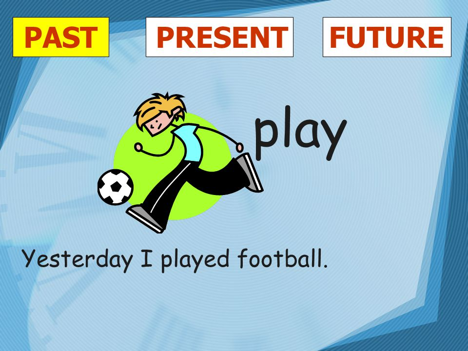 PASTFUTUREPRESENT play Yesterday I played football.