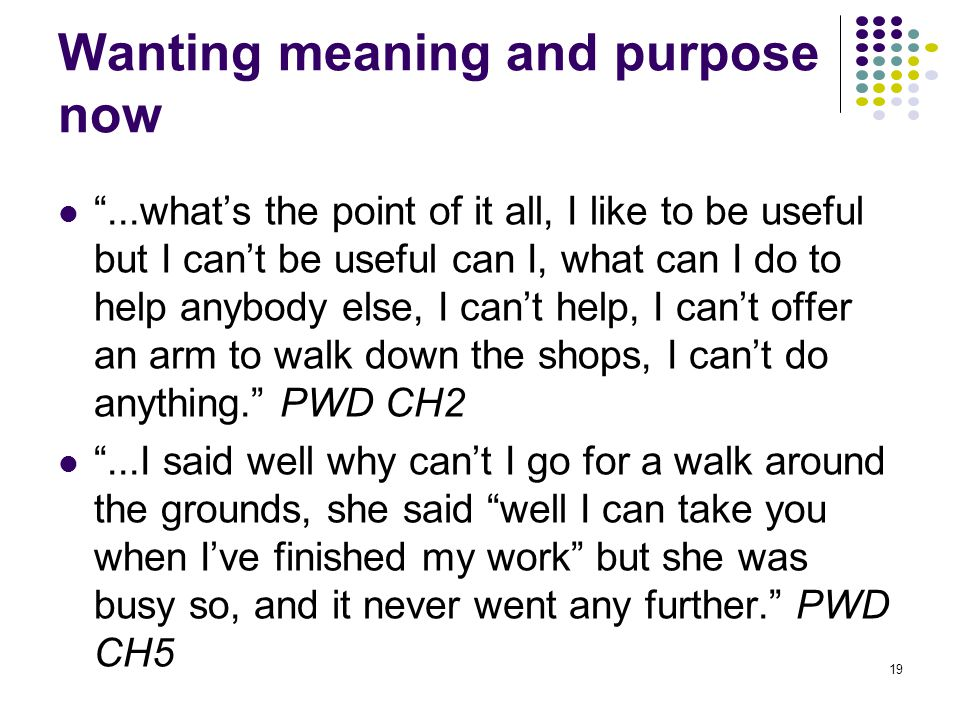 Wanting meaning and purpose now ...what's the point of it all, I like to be useful but I can't be useful can I, what can I do to help anybody else, I can't help, I can't offer an arm to walk down the shops, I can't do anything. PWD CH2 ...I said well why can't I go for a walk around the grounds, she said well I can take you when I've finished my work but she was busy so, and it never went any further. PWD CH5 19