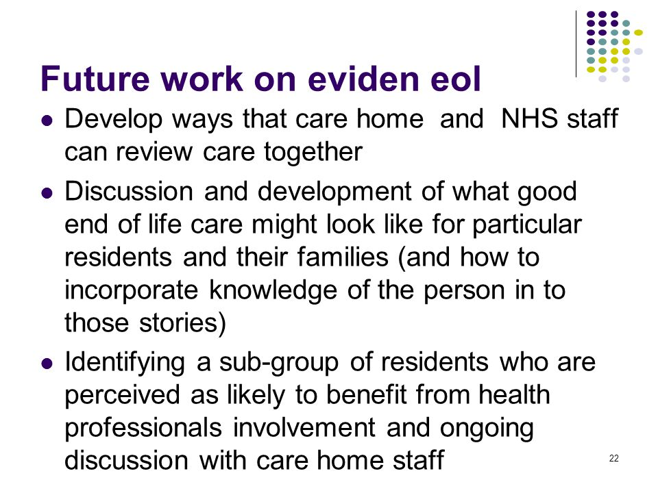 Future work on eviden eol Develop ways that care home and NHS staff can review care together Discussion and development of what good end of life care might look like for particular residents and their families (and how to incorporate knowledge of the person in to those stories) Identifying a sub-group of residents who are perceived as likely to benefit from health professionals involvement and ongoing discussion with care home staff 22
