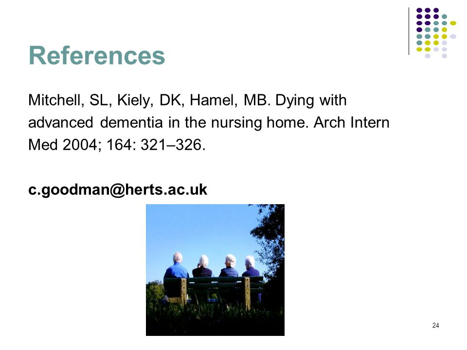 References Mitchell, SL, Kiely, DK, Hamel, MB. Dying with advanced dementia in the nursing home.