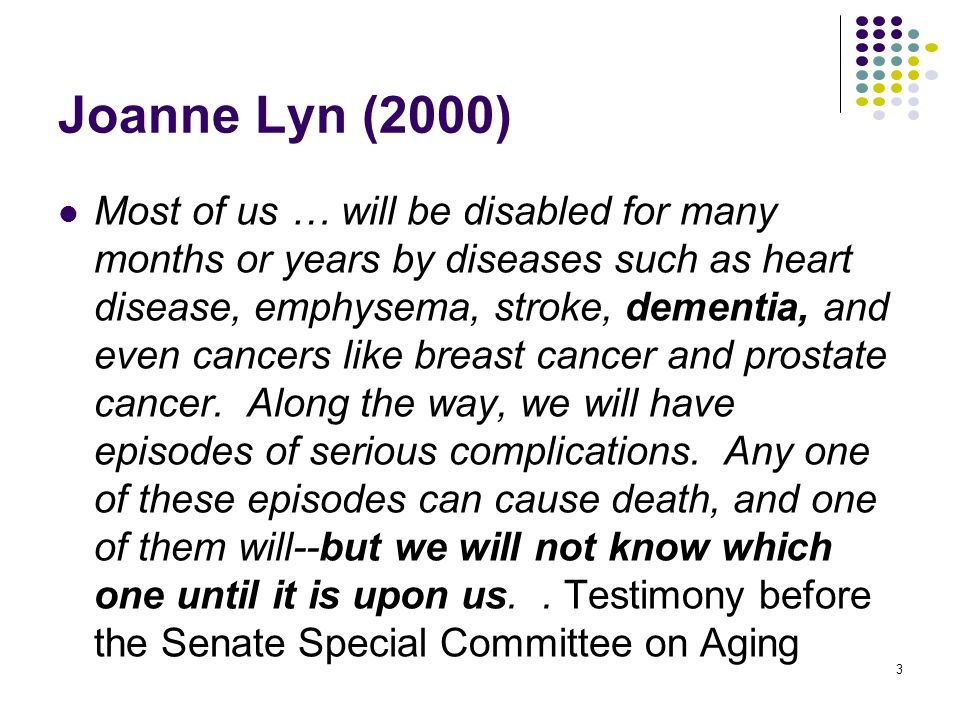Joanne Lyn (2000) Most of us … will be disabled for many months or years by diseases such as heart disease, emphysema, stroke, dementia, and even cancers like breast cancer and prostate cancer.