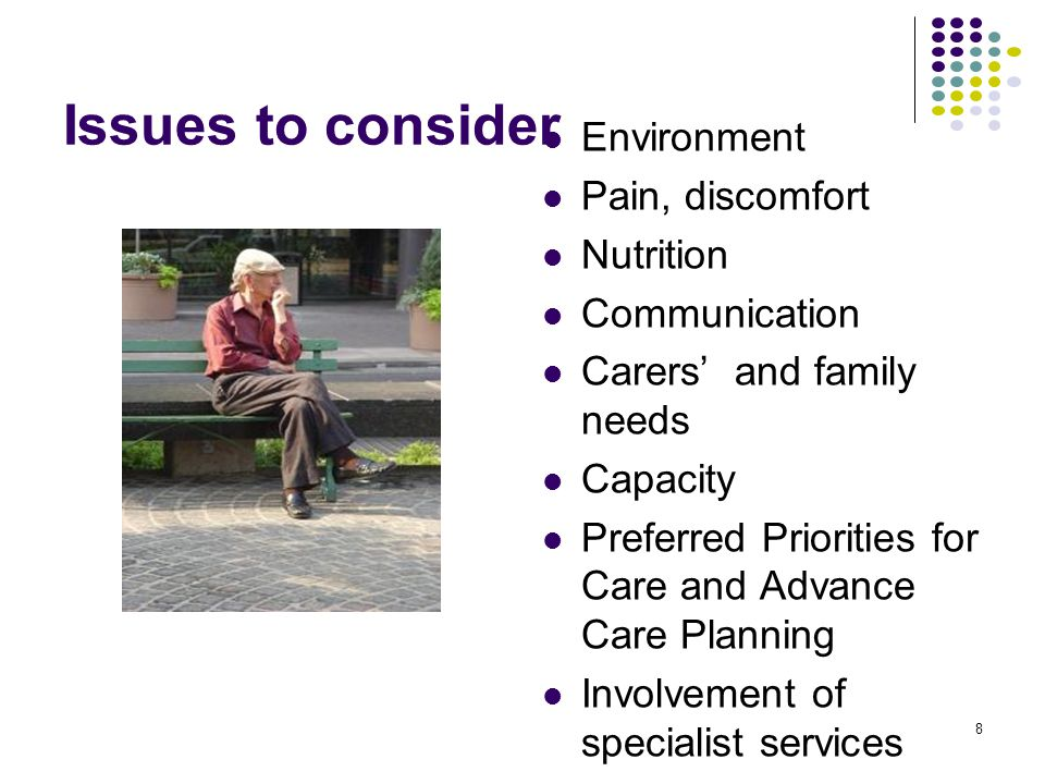 Issues to consider Environment Pain, discomfort Nutrition Communication Carers' and family needs Capacity Preferred Priorities for Care and Advance Care Planning Involvement of specialist services 8
