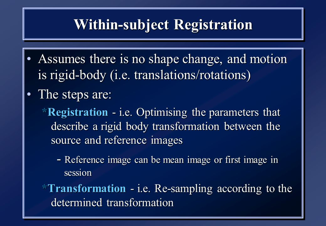 Within-subject Registration Assumes there is no shape change, and motion is rigid-body (i.e.