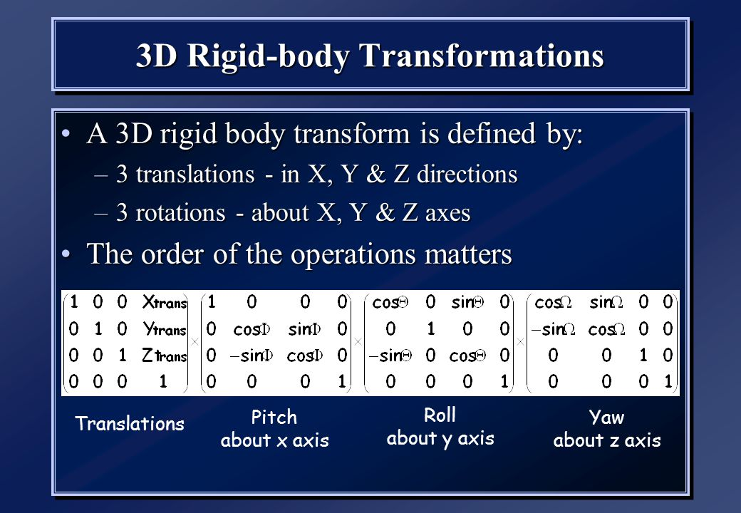 3D Rigid-body Transformations A 3D rigid body transform is defined by:A 3D rigid body transform is defined by: –3 translations - in X, Y & Z directions –3 rotations - about X, Y & Z axes The order of the operations mattersThe order of the operations matters A 3D rigid body transform is defined by:A 3D rigid body transform is defined by: –3 translations - in X, Y & Z directions –3 rotations - about X, Y & Z axes The order of the operations mattersThe order of the operations matters Translations Pitch about x axis Roll about y axis Yaw about z axis