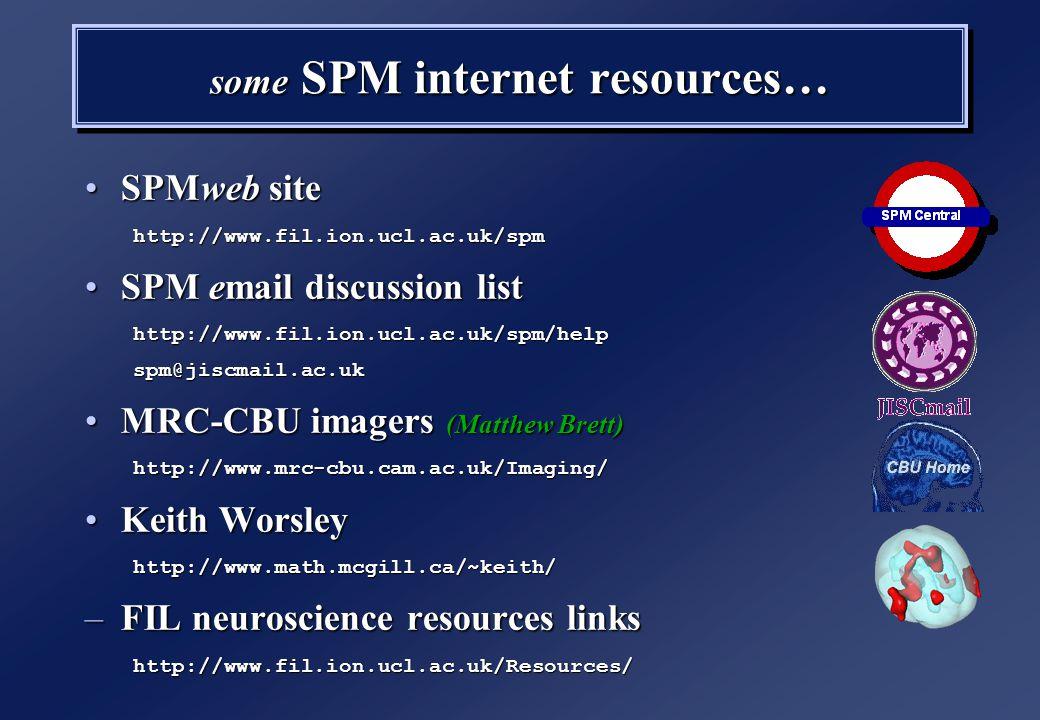 SPMweb siteSPMweb sitehttp://www.fil.ion.ucl.ac.uk/spm SPM email discussion listSPM email discussion listhttp://www.fil.ion.ucl.ac.uk/spm/helpspm@jiscmail.ac.uk MRC-CBU imagers (Matthew Brett)MRC-CBU imagers (Matthew Brett)http://www.mrc-cbu.cam.ac.uk/Imaging/ Keith WorsleyKeith Worsleyhttp://www.math.mcgill.ca/~keith/ –FIL neuroscience resources links http://www.fil.ion.ucl.ac.uk/Resources/ SPMweb siteSPMweb sitehttp://www.fil.ion.ucl.ac.uk/spm SPM email discussion listSPM email discussion listhttp://www.fil.ion.ucl.ac.uk/spm/helpspm@jiscmail.ac.uk MRC-CBU imagers (Matthew Brett)MRC-CBU imagers (Matthew Brett)http://www.mrc-cbu.cam.ac.uk/Imaging/ Keith WorsleyKeith Worsleyhttp://www.math.mcgill.ca/~keith/ –FIL neuroscience resources links http://www.fil.ion.ucl.ac.uk/Resources/ some SPM internet resources…