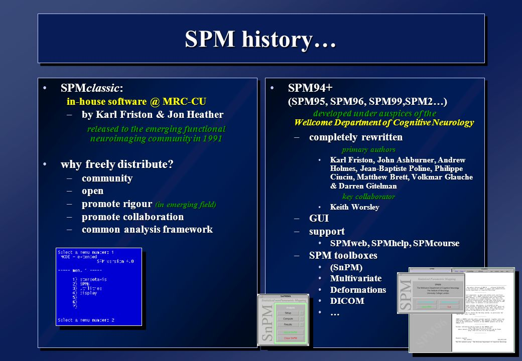 SPM history… SPMclassic:SPMclassic: in-house software @ MRC-CU –by KarlFriston & Jon Heather –by Karl Friston & Jon Heather released to the emerging functional neuroimaging community in 1991 why freely distribute?why freely distribute.