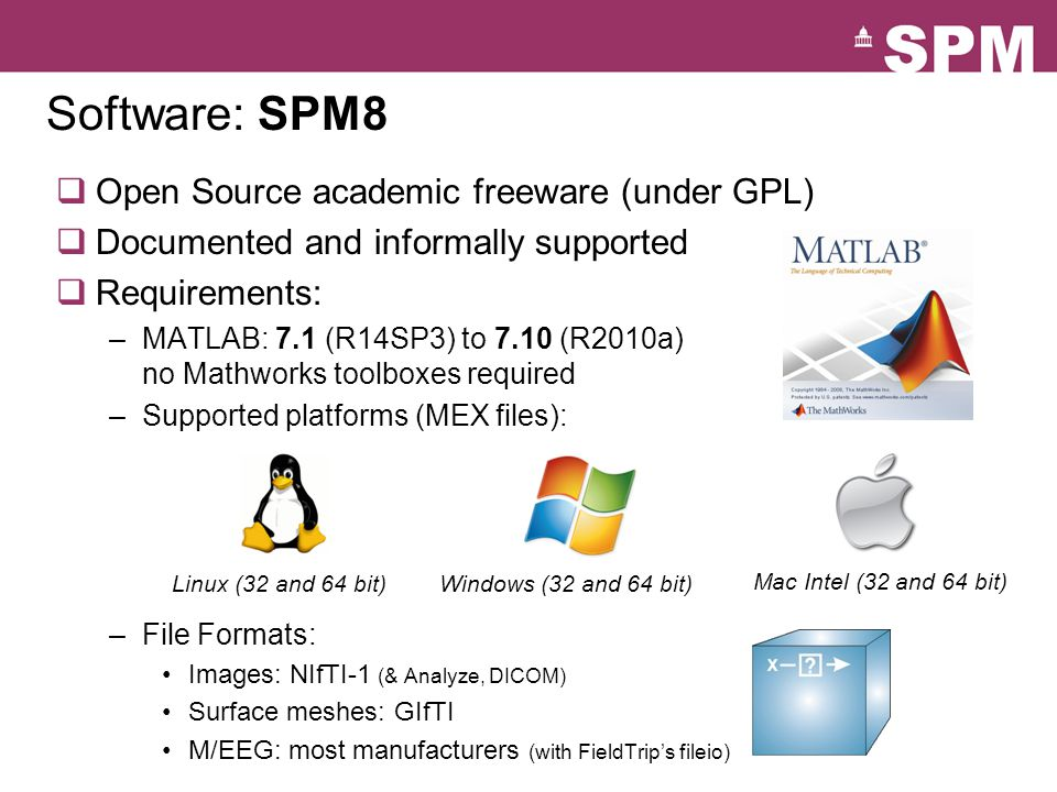 Software: SPM8  Open Source academic freeware (under GPL)  Documented and informally supported  Requirements: –MATLAB: 7.1 (R14SP3) to 7.10 (R2010a) no Mathworks toolboxes required –Supported platforms (MEX files): –File Formats: Images: NIfTI-1 (& Analyze, DICOM) Surface meshes: GIfTI M/EEG: most manufacturers (with FieldTrip's fileio) Linux (32 and 64 bit)Windows (32 and 64 bit) Mac Intel (32 and 64 bit)