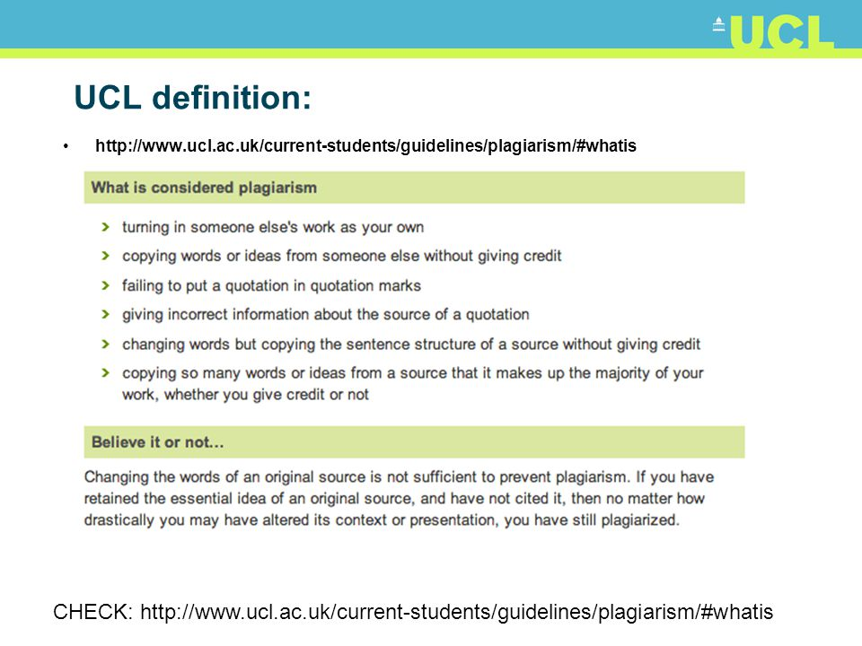 UCL definition: http://www.ucl.ac.uk/current-students/guidelines/plagiarism/#whatis CHECK: http://www.ucl.ac.uk/current-students/guidelines/plagiarism/#whatis