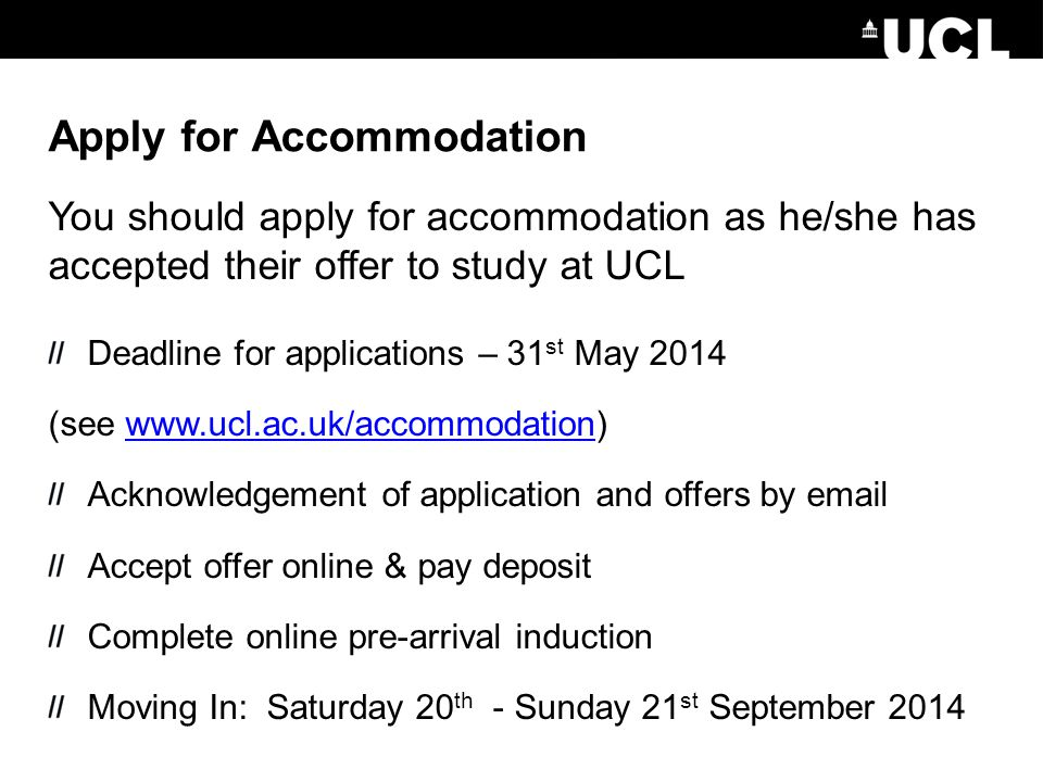 Apply for Accommodation You should apply for accommodation as he/she has accepted their offer to study at UCL Deadline for applications – 31 st May 20