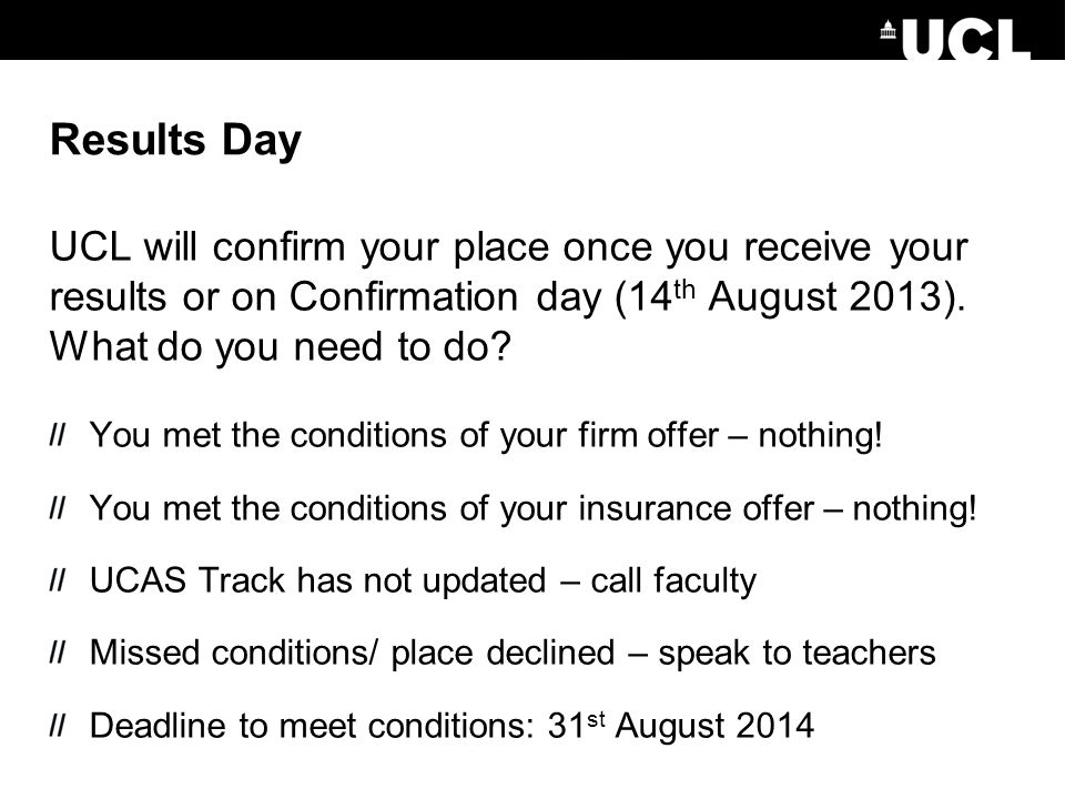 Results Day UCL will confirm your place once you receive your results or on Confirmation day (14 th August 2013).
