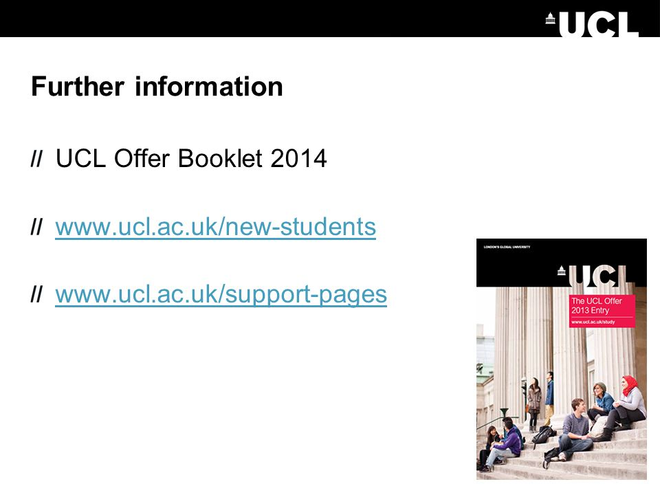 Further information UCL Offer Booklet 2014 www.ucl.ac.uk/new-students www.ucl.ac.uk/support-pages