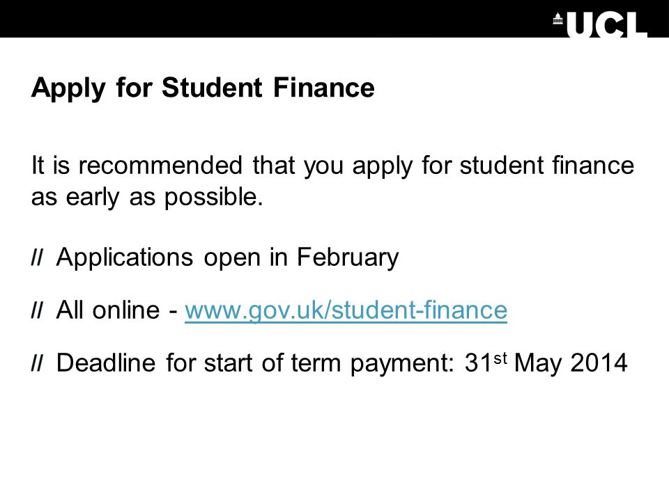 Apply for Student Finance It is recommended that you apply for student finance as early as possible. Applications open in February All online - www.go