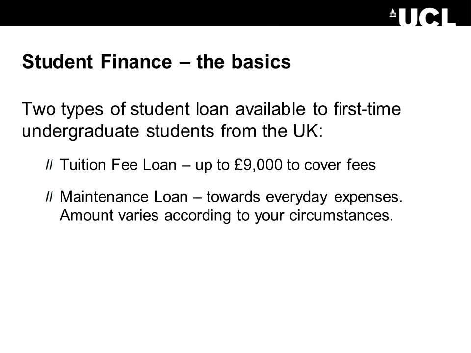 Student Finance – the basics Two types of student loan available to first-time undergraduate students from the UK: Tuition Fee Loan – up to £9,000 to