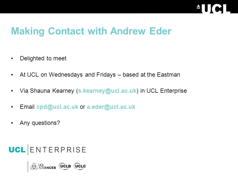 Making Contact with Andrew Eder Delighted to meet At UCL on Wednesdays and Fridays – based at the Eastman Via Shauna Kearney (s.kearney@ucl.ac.uk) in UCL Enterprise Email cpd@ucl.ac.uk or a.eder@ucl.ac.uk Any questions