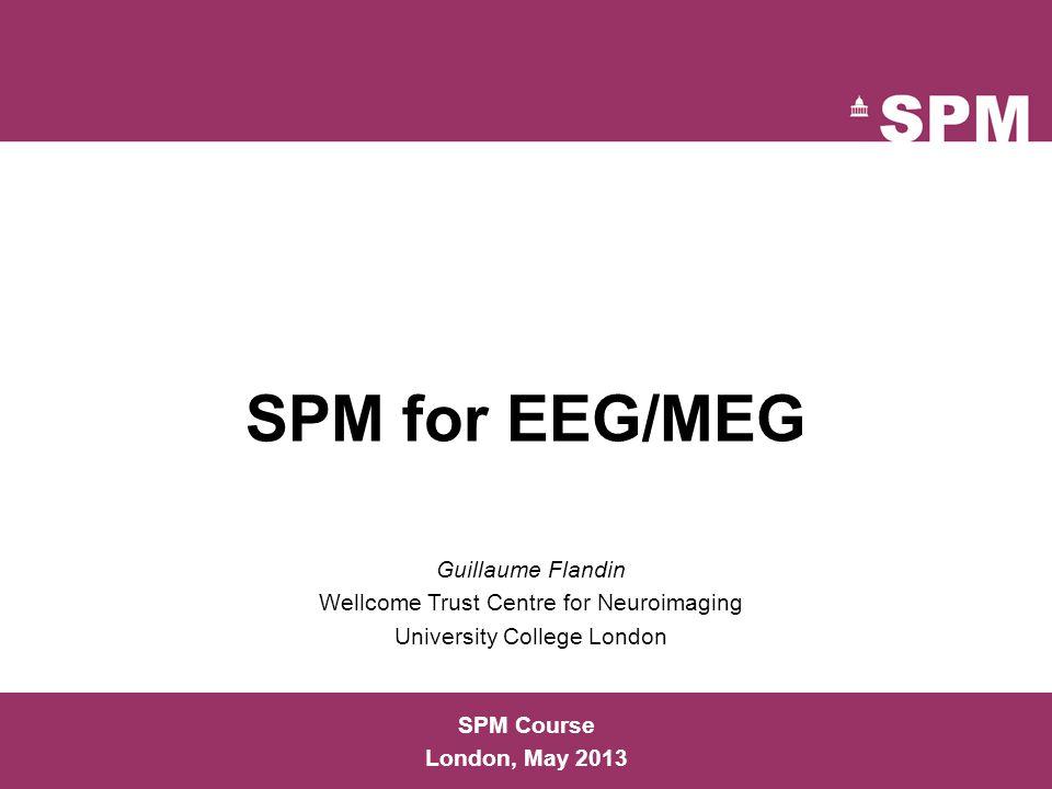 SPM for EEG/MEG SPM Course London, May 2013 Guillaume Flandin Wellcome Trust Centre for Neuroimaging University College London