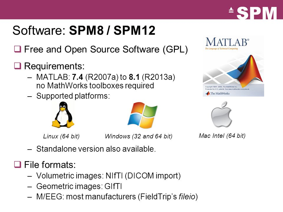 Software: SPM8 / SPM12  Free and Open Source Software (GPL)  Requirements: –MATLAB: 7.4 (R2007a) to 8.1 (R2013a) no MathWorks toolboxes required –Su