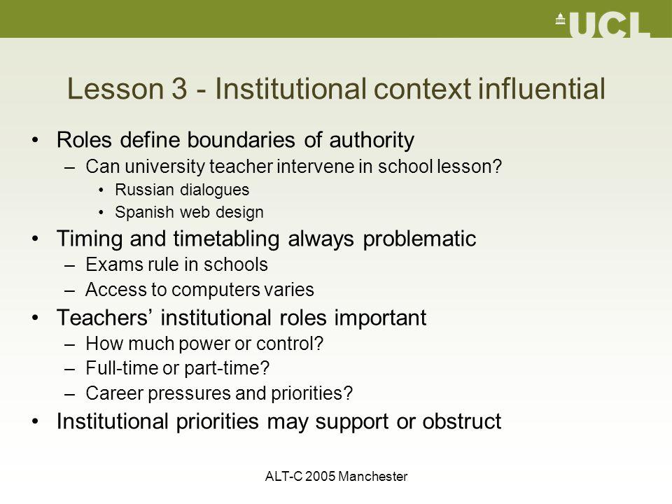 ALT-C 2005 Manchester Lesson 3 - Institutional context influential Roles define boundaries of authority –Can university teacher intervene in school le