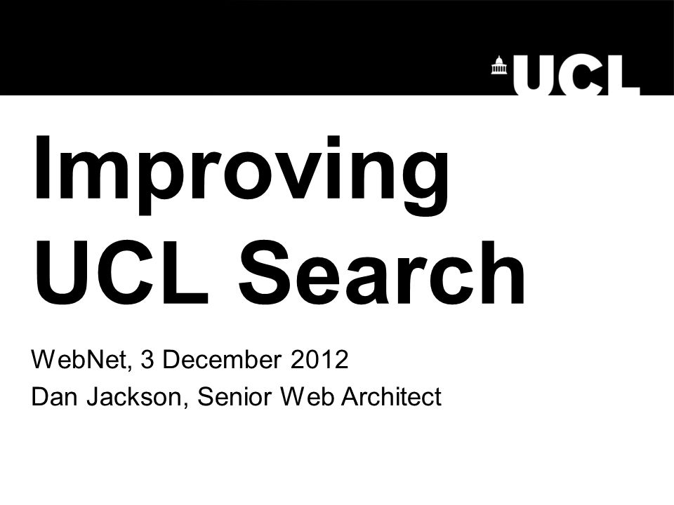 Improving UCL Search WebNet, 3 December 2012 Dan Jackson, Senior Web Architect