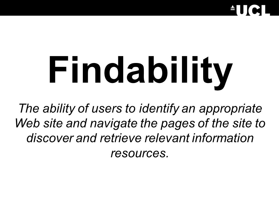Findability The ability of users to identify an appropriate Web site and navigate the pages of the site to discover and retrieve relevant information resources.